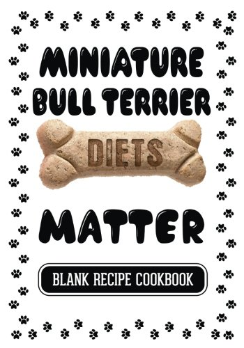 Miniature Bull Terrier Diets Matter: Dog Food & Treats Blank Recipe Journal