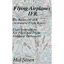 Flying Airplanes IFR: The Basics Of IFR (Instrument Flight Rules) Flight Instruction For Pilots And Flight Simulator Enthusiasts