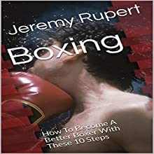 Boxing: How to Become a Better Boxer with These 10 Steps Audiobook by Jeremy Rupert Narrated by Joseph Mitchell