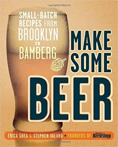 Make Some Beer: Small-Batch Recipes from Brooklyn to Bamberg by Shea, Erica, Valand, Stephen (2014) [Paperback]