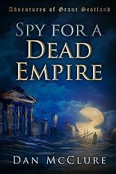 Spy for a Dead Empire (The Adventures of Grant Scotland) (Volume 1)