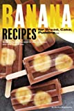 Banana Recipes for Bread, Cake, Pudding... Banana Everything!: Banana...