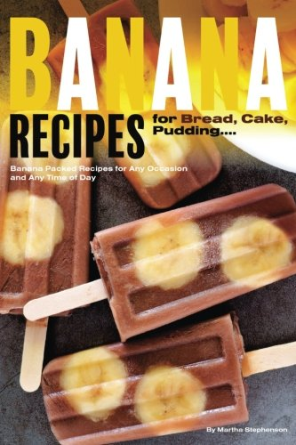 Recipe For Banana Bread - Banana Recipes for Bread, Cake, Pudding... Banana Everything!: Banana Packed Recipes for Any Occasion and Any Time of Day