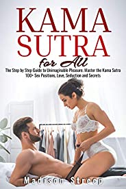 Kama Sutra: The Step by Step Guide to Unimaginable Pleasure. Master the Kama Sutra 100+ Sex Positions, Love, S