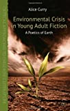 Environmental Crisis in Young Adult Fiction : A Poetics of Earth, Curry, Alice, 1137270101