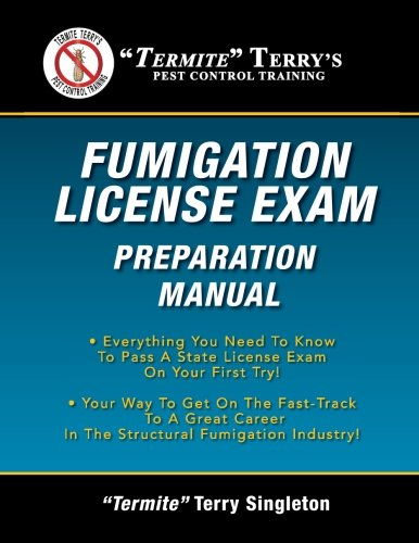 """""""Termite"""" Terry's Fumigation License Exam Preparation Manual: Everything You Need To Know To Pass A Fumigator's License Exam On Your First Try!"""