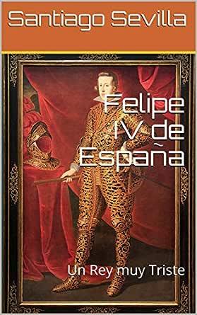 Felipe IV de España: Un Rey muy Triste eBook: Sevilla, Santiago: Amazon.es: Tienda Kindle