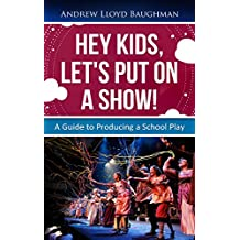 Hey Kids, Let's Put On A Show!: A Guide To Producing a School Play