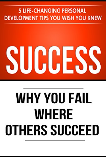 Success: Why You Fail Where Others Succeed - 5 Life-Changing Personal Development Tips You Wish You Knew (Success Principles Book 1) (Personal Development Free)