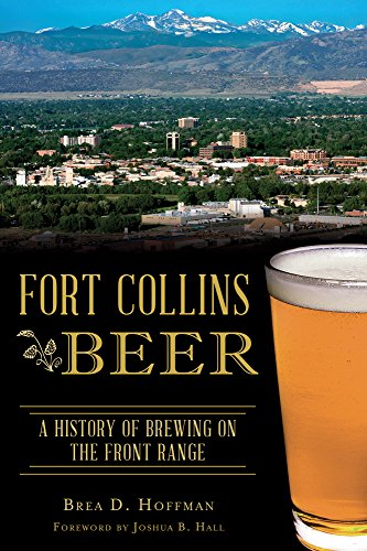 Fort Collins Beer: A History of Brewing on the Front Range (American Palate) by Brea D. Hoffman