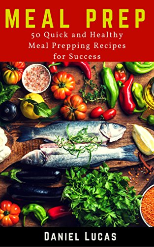 Meal Prep: 50 Quick and Healthy Meal Prepping Recipes for Success (Bonus! Free Meal Prep Hacks) (ketogenic, vegan, paleo, meal prep, dash diet, intermittent fasting Book 1) by Daniel Lucas