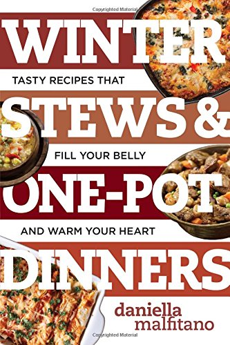 Winter Stews & One-Pot Dinners: Tasty Recipes that Fill Your Belly and Warm Your Heart (Best Ever) by Daniella Malfitano