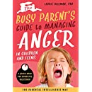The Busy Parent's Guide to Managing Anger in Children and Teens: The Parental Intelligence Way (Quick Reads for Powerful Solutions) (Busy Parent Guides: Quick Reads for Quick Solutions)