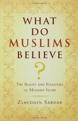 What Do Muslims Believe?: The Roots and Realities of Modern Islam
