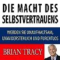 Die Macht des Selbstvertrauens: Werden Sie unaufhaltsam, unwiderstehlich und furchtlos Hörbuch von Brian Tracy Gesprochen von: Markus Meuter