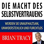 Die Macht des Selbstvertrauens: Werden Sie unaufhaltsam, unwiderstehlich und furchtlos [The Power of Self-Confidence: Become Unstoppable, Irresistible, and Unafraid in Every Area of Your Life] | Brian Tracy