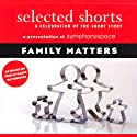 Selected Shorts: Family Matters Performance by Shirley Jackson, Frank O'Connor,  Toure, Rick Moody, Grace Paley Narrated by Lois Smith, Malachy McCourt, Daniel Alexander Jones, Linda Lavin, Jill Eikenberry, Robert Sean Leonard, B. D. Wong