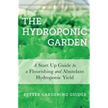 The Hydroponic Garden: A Start Up Guide To A Flourishing And Abundant Hydroponic Yield
