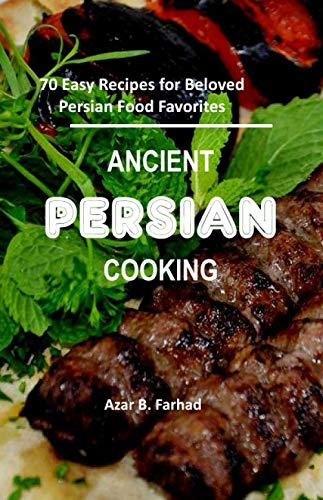 ANCIENT  PERSIAN COOKING: 70 Easy Recipes for Beloved Persian Food Favorites by Azar B. Farhad