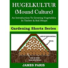 Raised Bed Vegetable Gardening With Hugelkultur; An Introduction To Growing Vegetables In Timber And Soil Heaps (Vegetable Gardening Shorts Book 1)