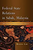 Federal-State Relations in Sabah, Malaysia, Regina Lim, 9812308121