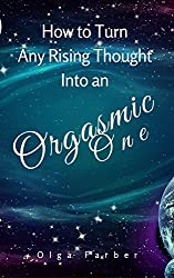 How to Turn Any Rising Thought Into an Orgasmic One: How to Let a Rising Thought Be More Effective, Efficient, Nurturing You With Pleasure (Soft & Effective Self-Help Book 2)