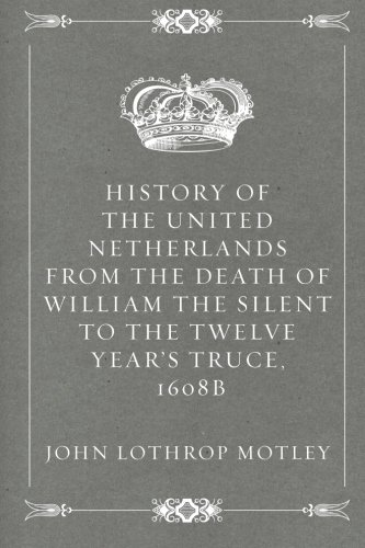 History of the United Netherlands from the Death of William the Silent to the Twelve Year's Truce, 1608b ebook