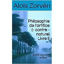 Philosophie de l'artifice (- contre - nature) Livre II: Entre nature et artifice ** (Philosophie de l'artifice (-contre - nature) t. 2) (French Edition)
