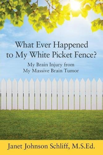 Painting Picket Fence - What Ever Happened to My White Picket Fence?: My Brain Injury from My Massive Brain Tumor