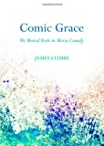 Comic Grace : We Mortal Fools in Movie Comedy, Combs, James, 1443849235