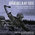 Adventures in My Youth: A German Soldier on the Eastern Front 1941-45 Audiobook by Armin Scheiderbauer Narrated by James A. Gillies