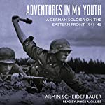 Adventures in My Youth: A German Soldier on the Eastern Front 1941-45 | Armin Scheiderbauer