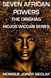 Seven African Powers: The Orishas (Mojo's Wiccan Series) (Volume 8)