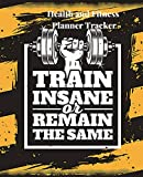 Health And Fitness Planner Tracker: A Train Insane Or Remain The Same 90 Day Daily Planner, Workout, Exercise And Food Planning Journal With Fitness ... For Men And Women To Achieve That Dream Body