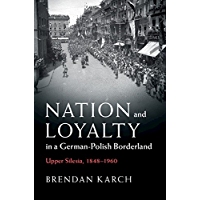 Nation and Loyalty in a German-Polish Borderland: Upper Silesia, 1848–1960 (Publications of the German Historical Institute)