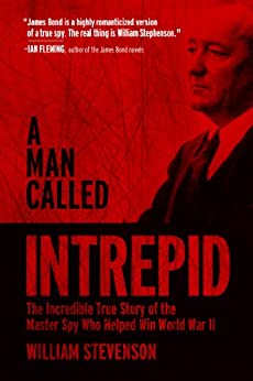 A Man Called Intrepid: The Incredible True Story of the Master Spy Who Helped Win World War II by [Stevenson, William]