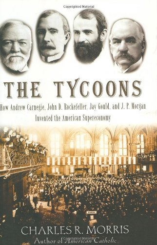 The Tycoons: How Andrew Carnegie, John D. Rockefeller, Jay Gould, and J. P. Morgan Invented the American Supereconomy pdf