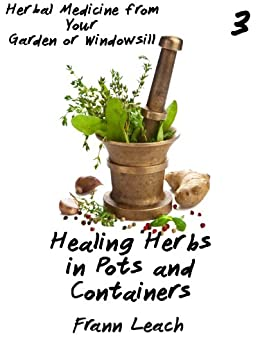 Healing Herbs In Pots And Containers Herbal Medicine From Your Garden Or Windowsill Book 3