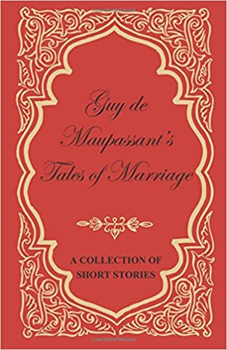 Guy De Maupassants Tales Of Marriage A Collection Of Short Stories