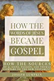 How the Words of Jesus Became Gospel: How the Sources of Q, Signs, Passion, and Thomas Compare to the New Testament