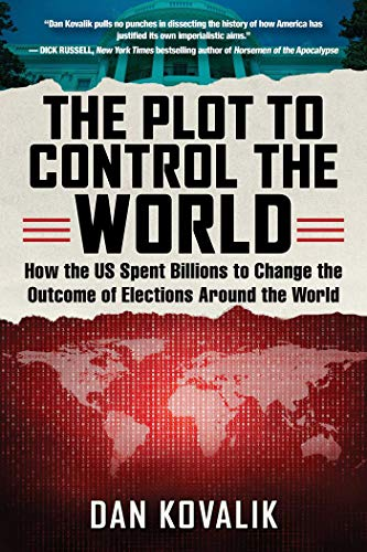 The Plot to Control the World: How the US Spent Billions to Change the Outcome of Elections Around the World ()