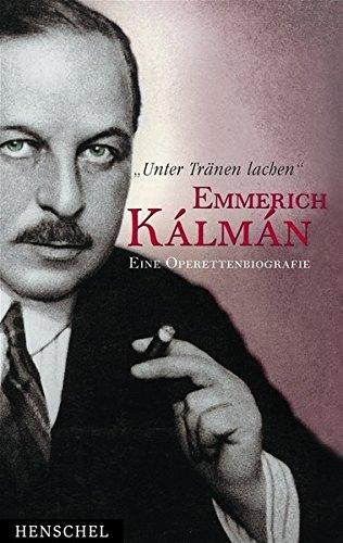 Unter Tränen lachen: Emmrich Kálmán - eine Operettenbiografie