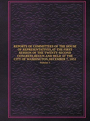 Download REPORTS OF COMMITTEES OF THE HOUSE OF REPRESENTATIVES,AT THE FIRST SESSION OF THE TWENTY-SECOND CONGRESS,BEGUN AND HELD AT THE CITY OF WASHINGTON,DECEMBER 7, 1831 Volume 5 pdf epub