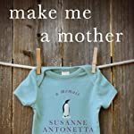 Make Me a Mother: A Memoir | Susanne Antonetta