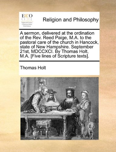 A sermon, delivered at the ordination of the Rev. Reed Paige, M.A. to the pastoral care of the church in Hancock, state of New Hampshire. September ... Holt, M.A. [Five lines of Scripture texts]. pdf