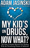 My Kid's on Drugs. Now What?: The Only Complete Resource for Dealing With the Devastating Disease of Addiction.