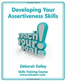 Developing Your Assertiveness Skills and Confidence in Your Communication to Achieve Success. How to Build Your Confidence and Assertiveness to Handl, Deborah Dalley, 1849370575