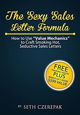 "The Sexy Sales Letter Formula: How To Use ""Value Mechanics"" To Craft Smoking Hot, Seductive Sales Letters"