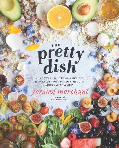 The Pretty Dish: More than 150 Everyday Recipes and 50 Beauty DIYs to Nourish Your Body Inside and Out by Jessica Merchant