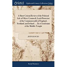 A Short Critical Review of the Political Life of Oliver Cromwell, Lord-Protector of the Commonwealth of England, Scotland, and Ireland. by a Gentleman of the Middle-Temple